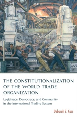 The Constitutionalization of the World Trade Organization Deborah Z. (Reader in Law Cass 9780199285846