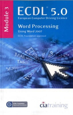 ECDL Syllabus 5.0 Module 3 Word Processing Using Word 2007 CiA Training Ltd. 9781860056703