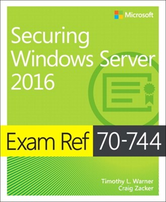 Exam Ref 70-744 Securing Windows Server 2016 Craig Zacker, Timothy L. Warner, Timothy Warner 9781509304264