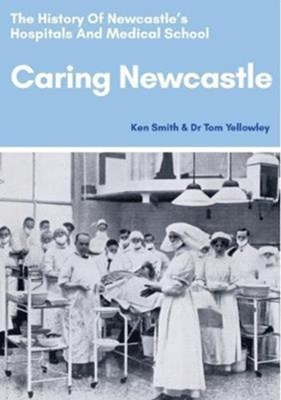 Caring Newcastle: The History of Newcastle's Hospitals and Medical School Ken Smith 9780993195662