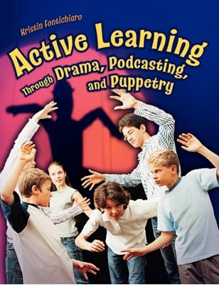 Active Learning Through Drama, Podcasting, and Puppetry Kristin Fontichiaro 9781591584025