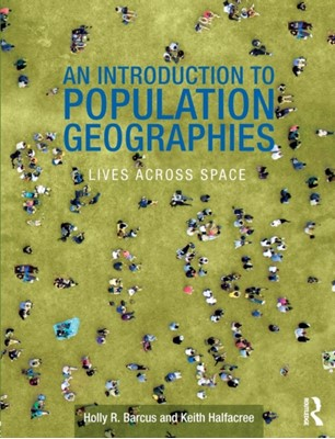 An Introduction to Population Geographies Dr. Keith Halfacree, Holly Barcus, Holly R. (Macalester College Barcus, Keith (Swansea University Halfacree 9780415569958