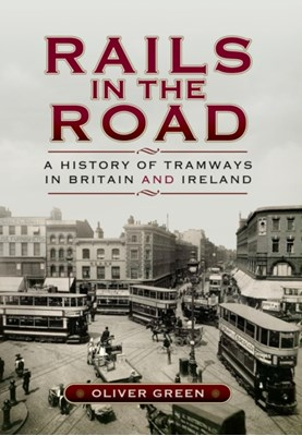 Rails in the Road: A History of Tramways in Britain and Ireland Oliver Green 9781473822238