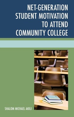 Net-Generation Student Motivation to Attend Community College Shalom Michael Akili 9780761864349