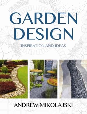 Garden Design: Inspiration & Ideas Andrew Mikolajski 9780709091950