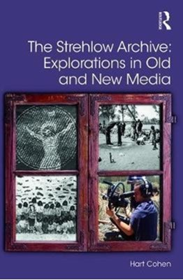 The Strehlow Archive: Explorations in Old and New Media Hart (University of Western Sydney Cohen 9781472487094