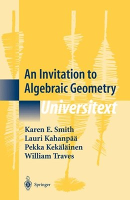 An Invitation to Algebraic Geometry William Traves, Lauri Kahanpaa, Pekka Kekalainen, Karen E. Smith 9780387989808