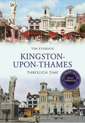 Kingston-upon-Thames Through Time Revised Edition Tim Everson 9781445650173