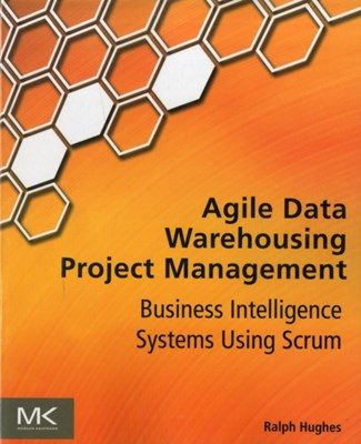 Agile Data Warehousing Project Management Ralph (former DW/BI practice manager for a leading global systems integrator Hughes 9780123964632