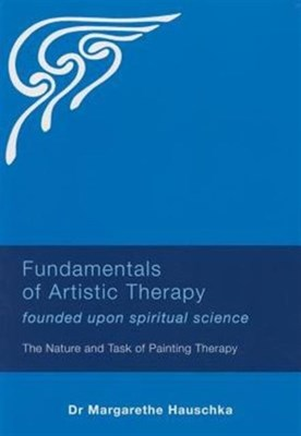 Fundamentals of Artistic Therapy Founded Upon Spiritual Science Margarethe Hauschka 9781855845190