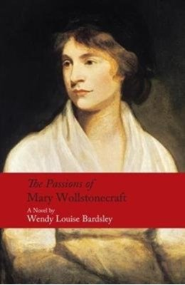 The Passions of Mary Wollstonecraft Wendy Louise Bardsley 9780413777867