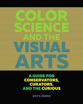 Color Science and the Visual Arts - A Guide for Conservations, Curators, and the Curious Roy S. Berns 9781606064818
