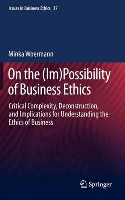 On the (Im)Possibility of Business Ethics Minka Woermann 9789400751309