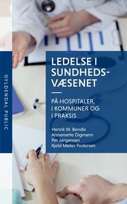 Ledelse i sundhedsvæsenet Per Jørgensen, Henrik W. Bendix, Kjeld Møller Pedersen, Annemette Digmann 9788702231595