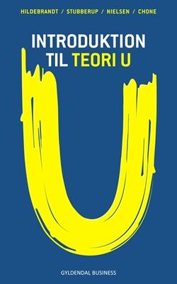 Introduktion til Teori U Steen Hildebrandt, Elad Jair Chone, Matias Ignatius Stubberup Waagner Nielsen, Michael Stubberup 9788702118094