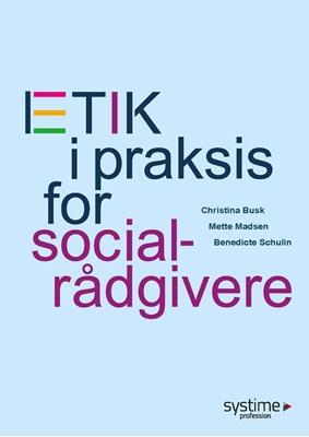 Etik i praksis for socialrådgivere Christina Busk, Anne Birthe Dørup Olesen, Christine Hemme, Henrik Varmark 9788790833510