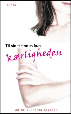 Til sidst findes kun kærligheden Louise Lundberg Claesen 9788799329137