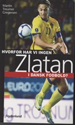Hvorfor har vi ingen Zlatan i dansk fodbold? Martin Treumer Gregersen 9788778878724