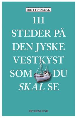111 steder på Den jyske Vestkyst som du skal se Britt Nørbak 9788771187984