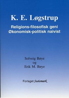 K. E. Løgstrup. Religions-filosofisk geni. Økonomisk-politisk naivist. Solveig Bøye, Erik M. Bøye 9788799363230