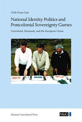 National Identity Politics and Postcolonial Sovereignty Games Ulrik Pram Gad 9788763545020