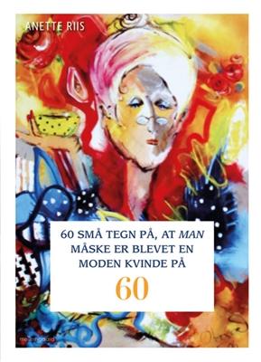 60 små tegn på, at man måske er blevet en moden kvinde på 60 Anette Riis 9788771907896