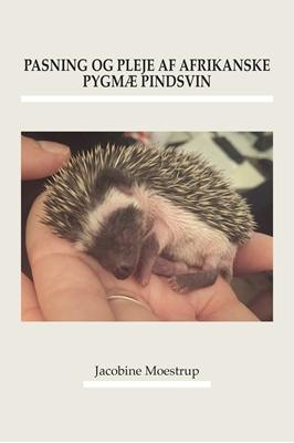 Pasning og pleje af afrikanske pygmæ pindsvin Jacobine Moestrup 9788793063792