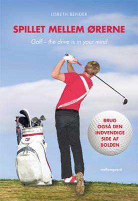 Spillet mellem ørerne. Golf – the drive is in your mind Lisbeth Bender 9788793270213