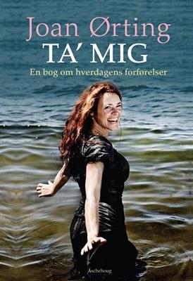 Ta' mig - en bog om hverdagens forførelser Joan Ørting 9788711438633