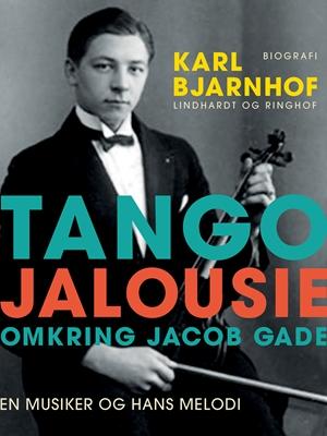 Tango Jalousie: Omkring Jacob Gade Karl Bjarnhof 9788711582695