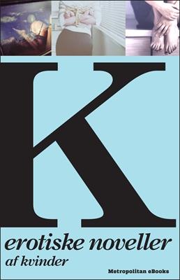 K - Erotiske noveller af kvinder Diverse forfattere, Annika von Holdt, Iben Maria Zeuthen, Hanne Ørstavik, Caroline Louise S., Merete Pryds Helle, Benedicta Söderberg, Stephanie Caruana, Hanne Viemose, Ane Schmidt 9788799590223