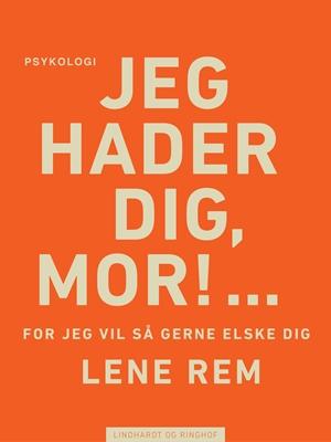 Jeg hader dig, mor! … for jeg vil så gerne elske dig Lene Rem 9788711623930