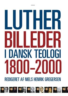 Lutherbilleder i dansk teologi 1800-2000 Niels Henrik Gregersen 9788774576426