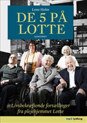 De 5 på Lotte - Livsbekræftende fortællinger fra plejehjemmet Lotte Lone Holm 9788764506990