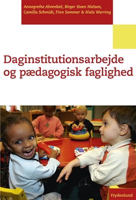 Daginstitutionsarbejde og pædagogisk faglighed Birger Steen Nielsen, Finn Sommer, Camilla Schmidt, Annegrethe Ahrenkiel, Niels Warring 9788771184150