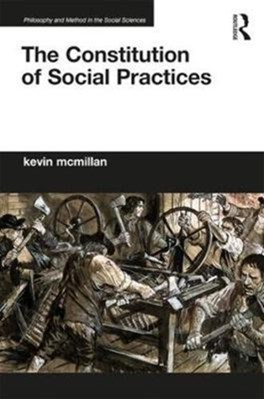 The Constitution of Social Practices Kevin (University of Ottawa McMillan 9781138894617