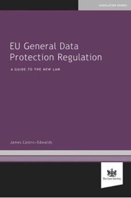 EU General Data Protection Regulation James Castro-Edwards 9781784460778