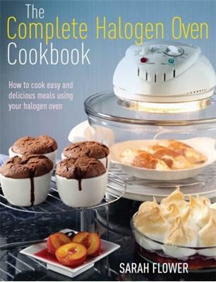 The Complete Halogen Oven Cookbook Sarah Flower 9781908974037