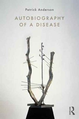 Autobiography of a Disease Patrick (University of California Anderson 9781138744509