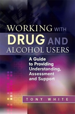 Working with Drug and Alcohol Users Tony White 9781849052948