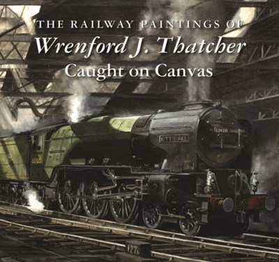 The Railway Paintings of Wrenford J. Thatcher  9781906690601