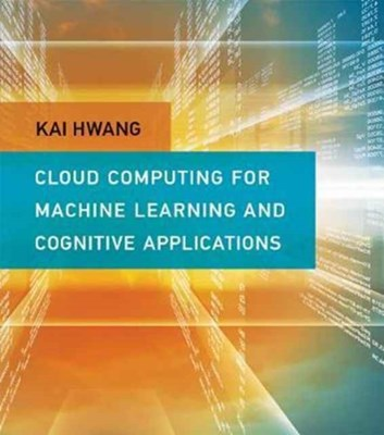 Cloud Computing for Machine Learning and Cognitive Applications Kai (Professor of Electrical Engineering and Computer Science Hwang 9780262036412