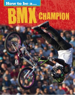 How to be a... BMX Champion James Nixon 9781445136189