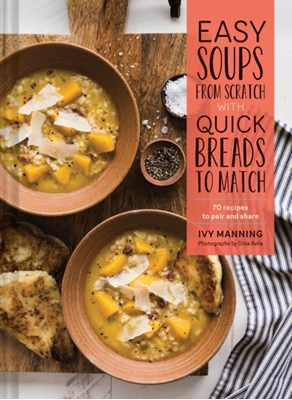 Easy Soups from Scratch with Quick Breads to Match Ivy Manning 9781452155029