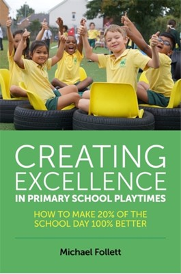 Creating Excellence in Primary School Playtimes Michael Follett 9781785920981