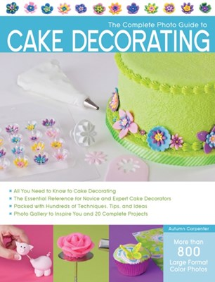 The Complete Photo Guide to Cake Decorating Autumn Carpenter 9781589236691