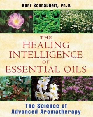 Healing Intelligence of Essential Oils Kurt (Kurt Schnaubelt) Schnaubelt 9781594774256