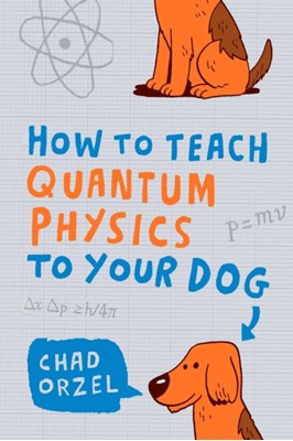 How to Teach Quantum Physics to Your Dog Chad Orzel 9781851687794