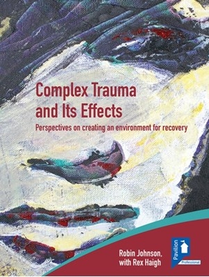 Complex Trauma and Its Effects Perspectives on Creating an Environment for Recovery  9781908066626