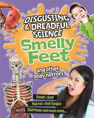 Disgusting and Dreadful Science: Smelly Feet and Other Body Horrors Anna Claybourne 9781445152493